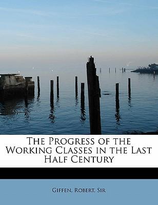 The Progress of the Working Classes in the Last Half Century - Giffen, Robert, Sir
