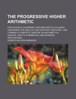 The Progressive Higher Arithmetic: For Schools, Academies, and Mercantile Colleges: Containing the Analytic and Synthetic Methods, and Forming a Complete Treatise on Arithmetical Science and Its Commercial and Business Applications - Robinson, Horatio Nelson