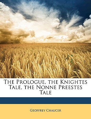 The Prologue, the Knightes Tale, the Nonne Preestes Tale - Chaucer, Geoffrey