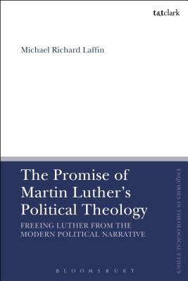 The Promise of Martin Luther's Political Theology: Freeing Luther from the Modern Political Narrative - Laffin, Michael Richard, and Brock, Brian (Editor), and Parsons, Susan F (Editor)