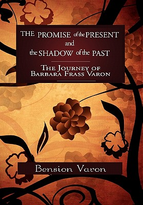 The Promise of the Present and the Shadow of the Past: The Journey of Barbara Frass Varon - Varon, Bension