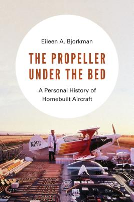 The Propeller Under the Bed: A Personal History of Homebuilt Aircraft - Bjorkman, Eileen A
