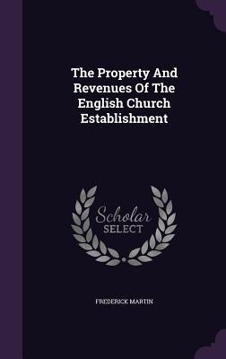 The Property and Revenues of the English Church Establishment - Martin, Frederick