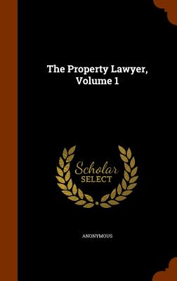 The Property Lawyer, Volume 1 - Anonymous