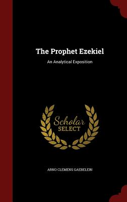 The Prophet Ezekiel: An Analytical Exposition - Gaebelein, Arno Clemens