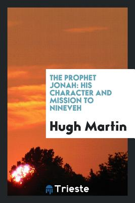 The Prophet Jonah: His Character and Mission to Nineveh - Martin, Hugh