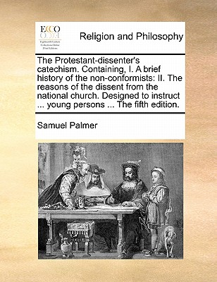 The Protestant-Dissenter's Catechism. Containing, I. a Brief History of the Non-Conformists: II. the Reasons of the Dissent from the National Church. Designed to Instruct ... Young Persons ... by the REV. Samuel Palmer Ed 4 - Palmer, Samuel