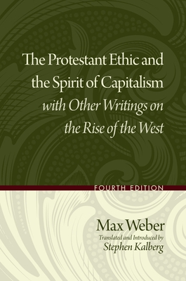 The Protestant Ethic and the Spirit of Capitalism with Other Writings on the Rise of the West - Weber, Max, and Kalberg, Stephen (Translated by)