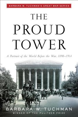 The Proud Tower: A Portrait of the World Before the War, 1890-1914; Barbara W. Tuchman's Great War Series - Tuchman, Barbara Wertheim