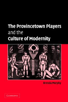 The Provincetown Players and the Culture of Modernity - Murphy, Brenda