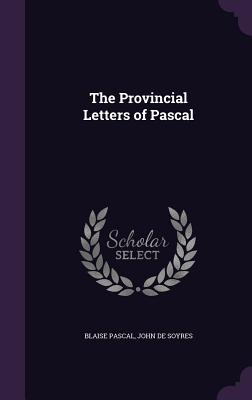 The Provincial Letters of Pascal - Pascal, Blaise, and De Soyres, John