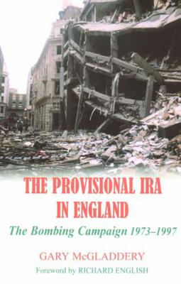The Provisional IRA in England: The Bombing Campaign 1973-1997 - McGladdery, Gary, and English, Richard (Foreword by)