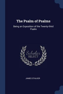 The Psalm of Psalms: Being an Exposition of the Twenty-Third Psalm - Stalker, James, Rev.