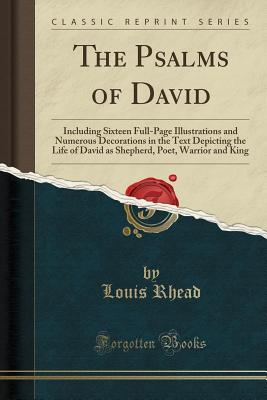 The Psalms of David: Including Sixteen Full-Page Illustrations and Numerous Decorations in the Text Depicting the Life of David as Shepherd, Poet, Warrior and King (Classic Reprint) - Rhead, Louis