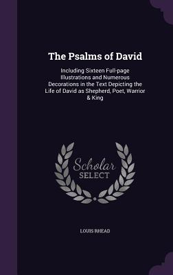 The Psalms of David: Including Sixteen Full-Page Illustrations and Numerous Decorations in the Text Depicting the Life of David as Shepherd, Poet, Warrior & King - Rhead, Louis