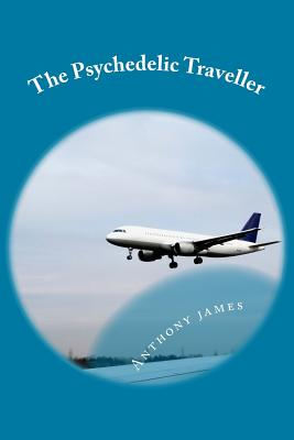 The Psychedelic Traveller: Tales of a global wanderer - James, Anthony M