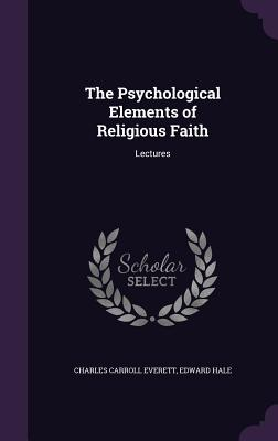 The Psychological Elements of Religious Faith: Lectures - Everett, Charles Carroll, and Hale, Edward
