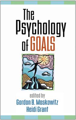 The Psychology of Goals - Moskowitz, Gordon B, PhD (Editor), and Grant, Heidi, PhD (Editor)