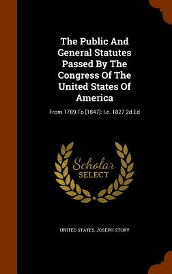 The Public and General Statutes Passed by the Congress of the United States of America: From 1789 to [1847]: i.e. 1827 2D Ed - States, United, and Story, Joseph
