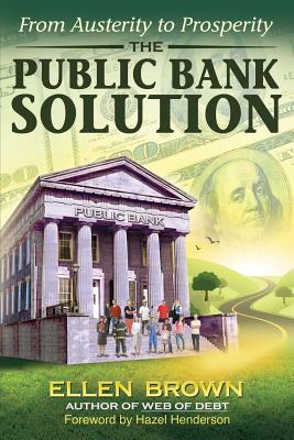 The Public Bank Solution: From Austerity to Prosperity - Brown, Ellen Hodgson, and Henderson, Hazel (Foreword by)