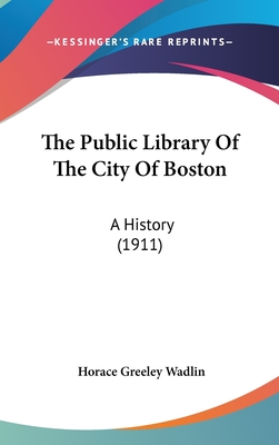 The Public Library of the City of Boston: A History (1911) - Wadlin, Horace Greeley