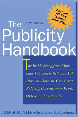 The Publicity Handbook, New Edition: The Inside Scoop from More Than 100 Journalists and PR Pros on How to Get Great Publicity Coverage - Yale, David R, and Carothers, Andrew J