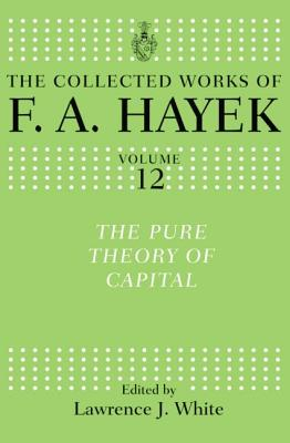 The Pure Theory of Capital - Hayek, F a, and White, Lawrence H (Editor)