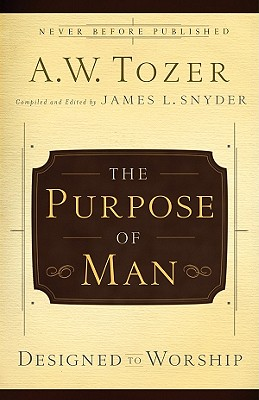 The Purpose of a Man: Designed to Worship - Tozer, A W, and Snyder, James L, Reverend (Editor)