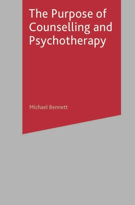 The Purpose of Counselling and Psychotherapy - Bennett, Michael