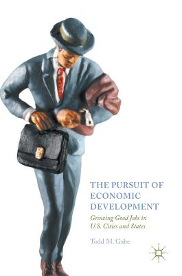 The Pursuit of Economic Development: Growing Good Jobs in U.S. Cities and States - Gabe, Todd M.