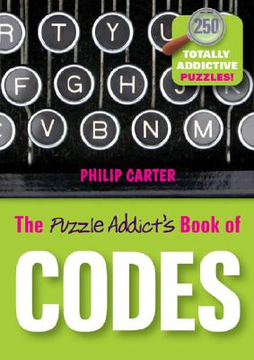 The Puzzle Addict's Book of Codes: 250 Totally Addictive Cryptograms for You to Crack - Carter, Philip
