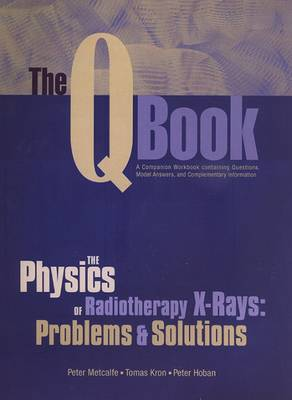 The Q Book: The Physics of Radiotherapy X- Rays: Problems and Solutions - Metcalfe, Peter