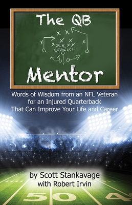 The QB Mentor: Words of Wisdom from an NFL Veteran for an Injured Quarterback That Can Improve Your Life and Career - Stankavage, Scott, and Irvin, Robert