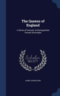 The Queens of England: A Series of Portraits of Distinguished Female Sovereigns - Strickland, Agnes