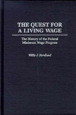 The Quest for a Living Wage: The History of the Federal Minimum Wage Program - Nordlund, Willis