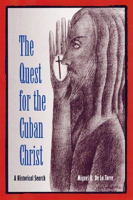The Quest for the Cuban Christ: A Historical Search - De La Torre, Miguel A, Dr.