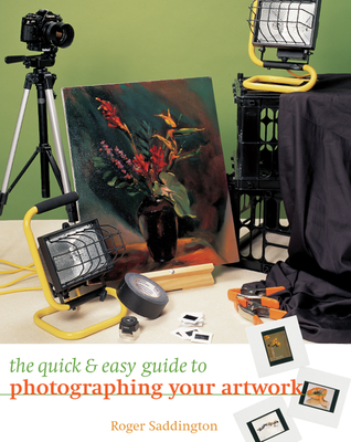 The Quick & Easy Guide to Photographing Your Artwork - Saddington, Roger
