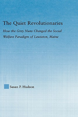The Quiet Revolutionaries: How the Grey Nuns Changed the Social Welfare Paradigm of Lewiston, Maine - Hudson, Susan P