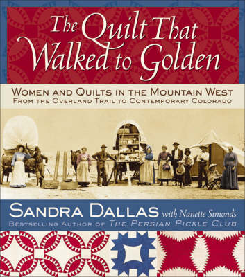 The Quilt That Walked to Golden: Women and Quilts in the Mountain West: From the Overland Trail to Contemporary Colorado - Dallas, Sandra, and Atchison, Povy Kendal (Photographer), and Simonds, Nanette