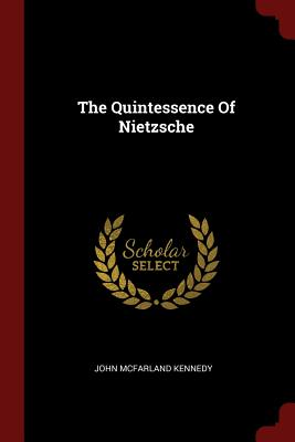 The Quintessence of Nietzsche - Kennedy, John McFarland