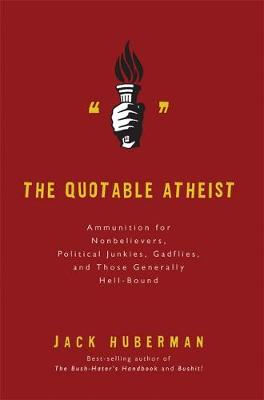 The Quotable Atheist: Ammunition for Nonbelievers, Political Junkies, Gadflies, and Those Generally Hell-Bound - Huberman, Jack