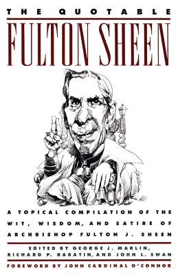 The Quotable Fulton Sheen: A Topical Compilation of the Wit, Wisdom, and Satire of Archbishop Fulton J. Sheen - Sheen, Fulton