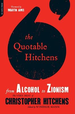 The Quotable Hitchens: From Alcohol to Zionism--The Very Best of Christopher Hitchens - Mann, Windsor (Foreword by), and Amis, Martin (Foreword by)