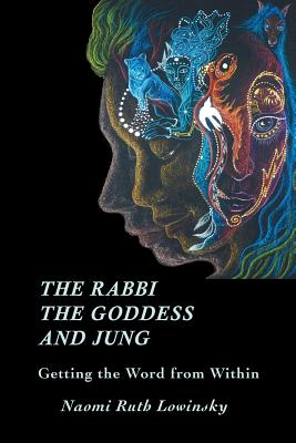 The Rabbi, the Goddess, and Jung: Getting the Word from Within - Lowinsky, Naomi Ruth