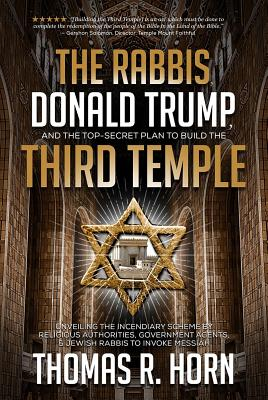 The Rabbis, Donald Trump, and the Top-Secret Plan to Build the Third Temple: Unveiling the Incendiary Scheme by Religious Authorities, Government Agents, and Jewish Rabbis to Invoke Messiah - Horn, Thomas