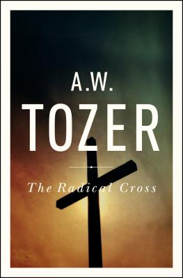 The Radical Cross: Living the Passion of Christ - Tozer, A W, and Zacharias, Ravi (Foreword by)