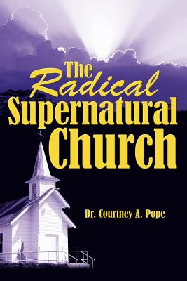 The Radical Supernatural Church - Pope, Courtney A, Dr.