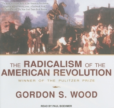 The Radicalism of the American Revolution - Wood, Gordon S, and Boehmer, Paul (Narrator)