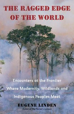 The Ragged Edge of the World: Encounters at the Frontier Where Modernity, Wildlands and Indigenous Peoples Mee T - Linden, Eugene