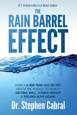 The Rain Barrel Effect: How a 6,000 Year Old Answer Holds the Secret to Finally Getting Well, Losing Weight & Feeling Alive Again! - Cabral, Stephen